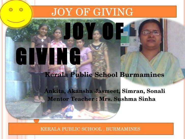 JOY OF GIVING  Kerala Public School Burmamines  Ankita, Akansha Jasmeet, Simran, Sonali Mentor Teacher : Mrs. Sushma Sinha...