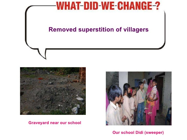 Removed superstition of villagers Graveyard near our school Our school Didi (sweeper)