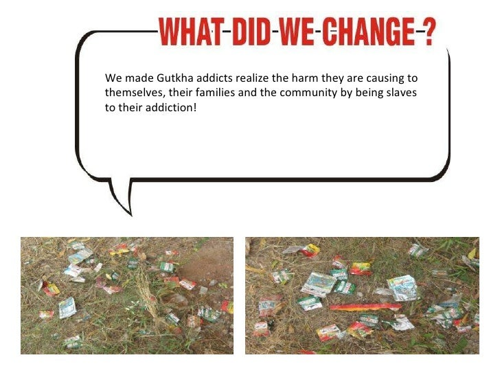 We made Gutkha addicts realize the harm they are causing to themselves, their families and the community by being slaves t...
