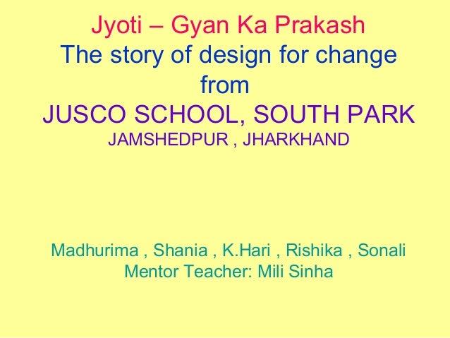 Jyoti – Gyan Ka Prakash The story of design for change from JUSCO SCHOOL, SOUTH PARK JAMSHEDPUR , JHARKHAND Madhurima , Sh...
