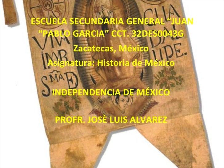 """ESCUELA SECUNDARIA GENERAL """"JUAN """"PABLO GARCIA"""" CCT. 32DES0043G Zacatecas, México Asignatura: Historia de México INDEPENDE..."""