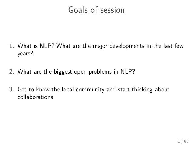 Goals of session 1. What is NLP? What are the major developments in the last few years? 2. What are the biggest open probl...