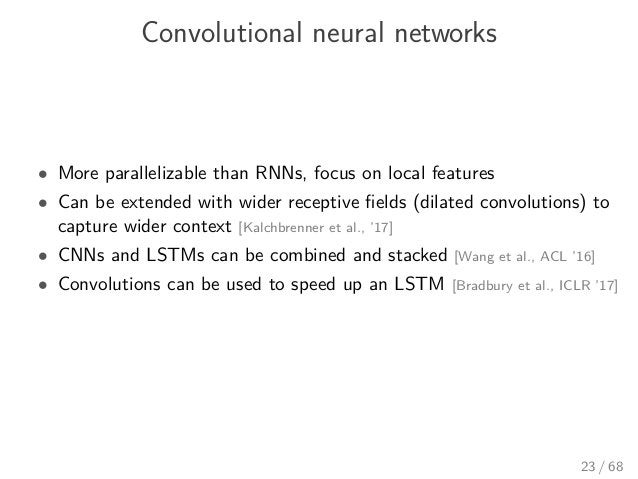 Convolutional neural networks • More parallelizable than RNNs, focus on local features • Can be extended with wider recept...