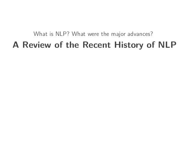 What is NLP? What were the major advances? A Review of the Recent History of NLP