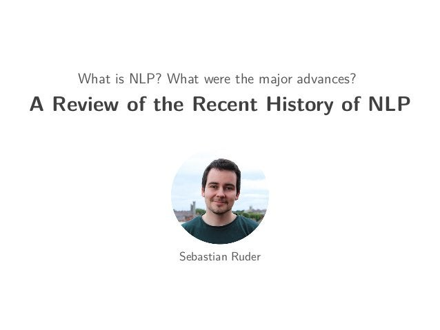 What is NLP? What were the major advances? A Review of the Recent History of NLP Sebastian Ruder
