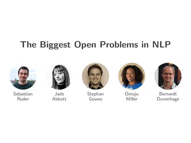 The Biggest Open Problems in NLP Sebastian Ruder Jade Abbott Stephan Gouws Omoju Miller Bernardt Duvenhage