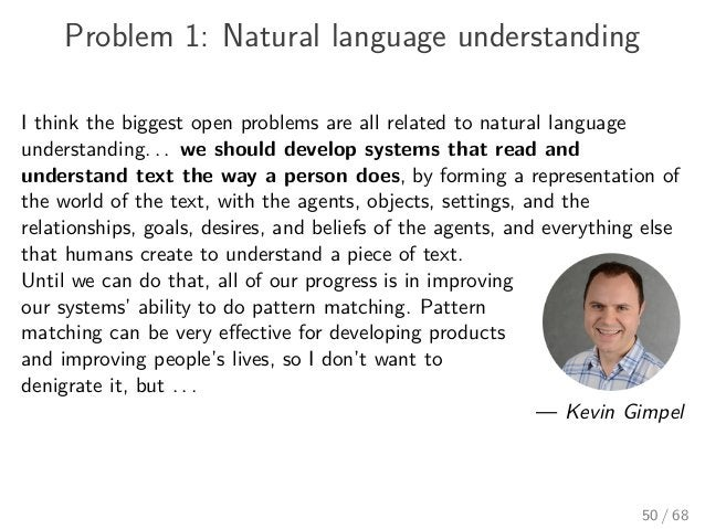 Problem 1: Natural language understanding I think the biggest open problems are all related to natural language understand...