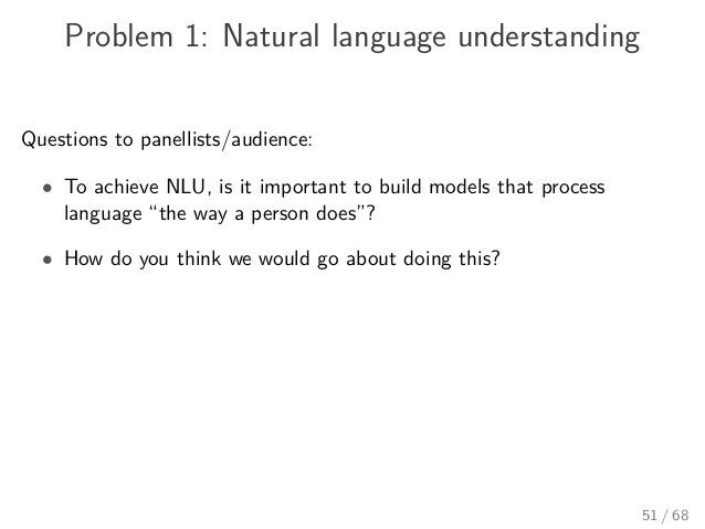 Problem 1: Natural language understanding Questions to panellists/audience: • To achieve NLU, is it important to build mod...