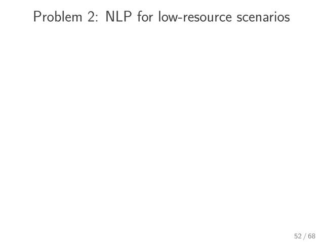 Problem 2: NLP for low-resource scenarios 52 / 68