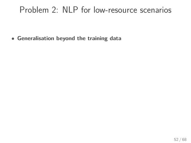 Problem 2: NLP for low-resource scenarios • Generalisation beyond the training data 52 / 68