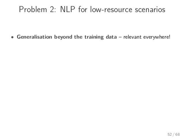 Problem 2: NLP for low-resource scenarios • Generalisation beyond the training data – relevant everywhere! 52 / 68
