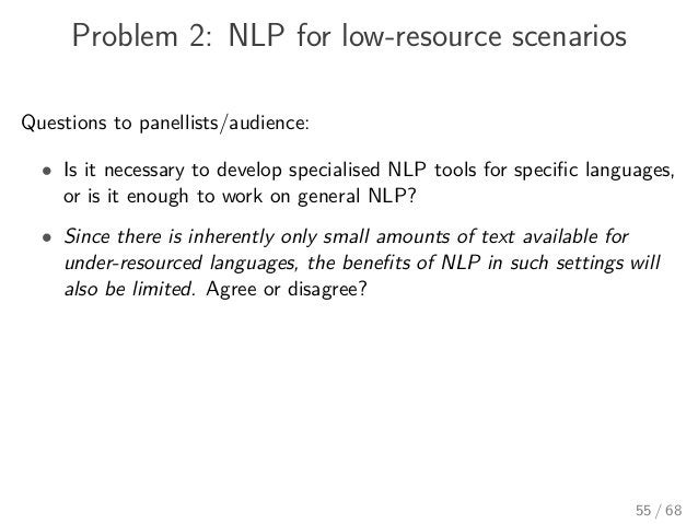 Problem 2: NLP for low-resource scenarios Questions to panellists/audience: • Is it necessary to develop specialised NLP t...