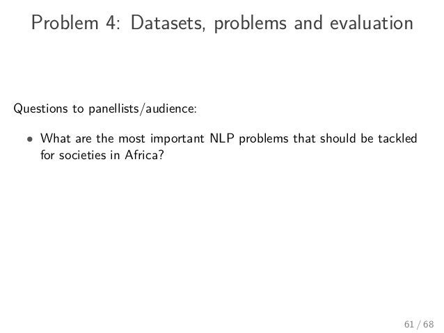 Problem 4: Datasets, problems and evaluation Questions to panellists/audience: • What are the most important NLP problems ...