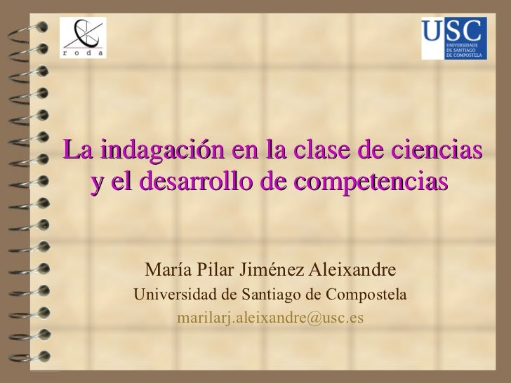 La indagación en la clase de ciencias y el desarrollo de competencias  María Pilar Jiménez Aleixandre Universidad de Santi...