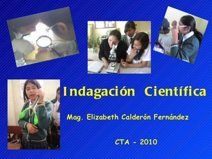 Indagación  Científica Mag. Elizabeth Calderón Fernández CTA - 2010
