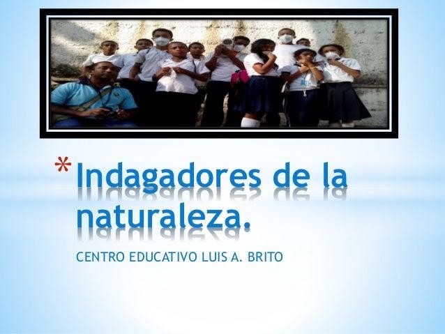 *Indagadores de la  naturaleza.  CENTRO EDUCATIVO LUIS A. BRITO