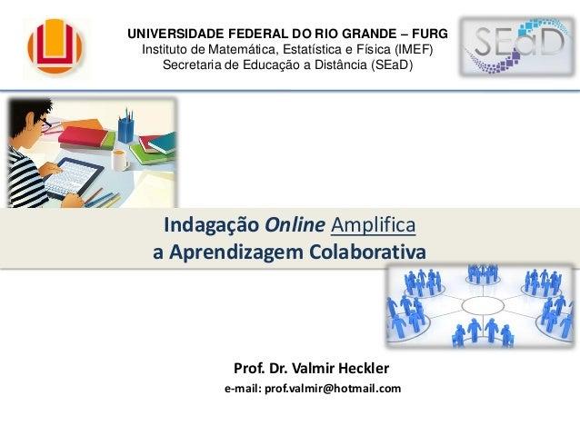 Prof. Dr. Valmir Heckler e-mail: prof.valmir@hotmail.com Indagação Online Amplifica a Aprendizagem Colaborativa UNIVERSIDA...