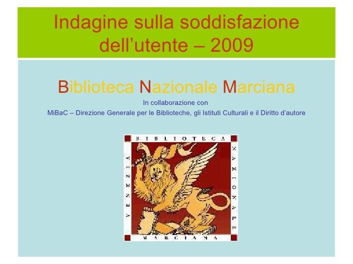 Indagine sulla soddisfazione dell'utente – 2009 <ul><li>B iblioteca  N azionale   M arciana </li></ul><ul><li>In collabora...
