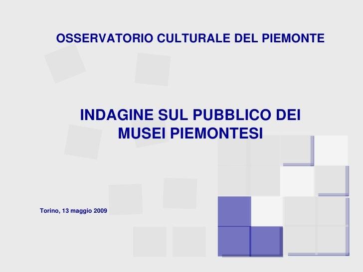 OSSERVATORIO CULTURALE DEL PIEMONTE<br />INDAGINE SUL PUBBLICO DEI <br />MUSEI PIEMONTESI<br />Torino, 13 maggio 2009<br />