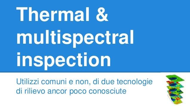Thermal & multispectral inspection Utilizzi comuni e non, di due tecnologie di rilievo ancor poco conosciute