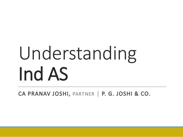 Understanding Ind AS CA PRANAV JOSHI, PARTNER | P. G. JOSHI & CO.