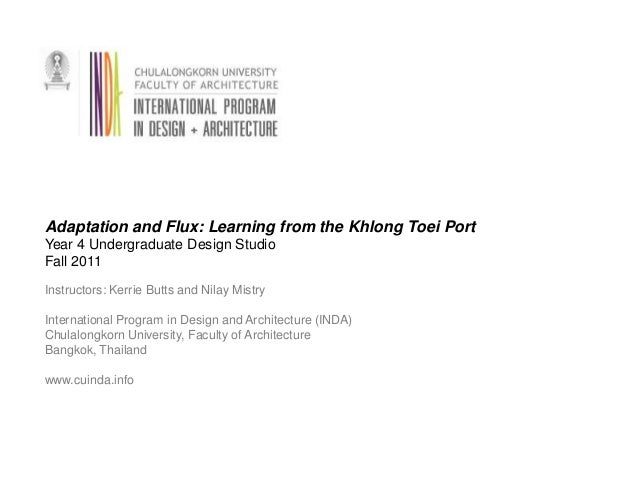 Adaptation and Flux: Learning from the Khlong Toei PortYear 4 Undergraduate Design StudioFall 2011Instructors: Kerrie Butt...