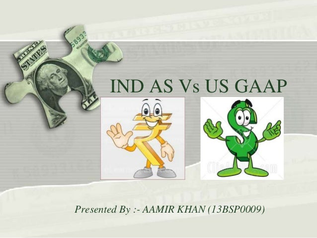 IND AS Vs US GAAP Presented By :- AAMIR KHAN (13BSP0009)