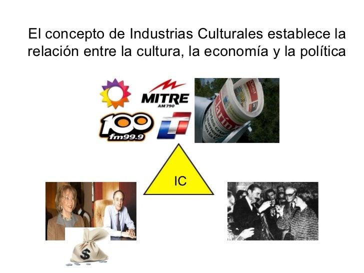 El concepto de Industrias Culturales establece la relación entre la cultura, la economía y la política IC