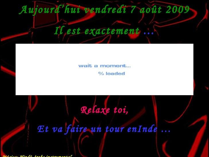 Aujourd'hui  vendredi 7 août 2009 Il est exactement  … Relaxe toi, Et va faire un tour enInde … Música: Hindú-árabe instru...