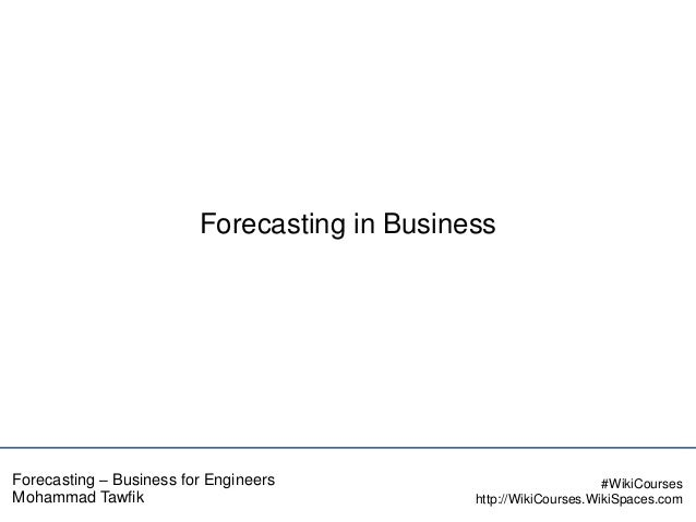 Forecasting in Business  Forecasting – Business for Engineers Mohammad Tawfik  #WikiCourses http://WikiCourses.WikiSpaces....