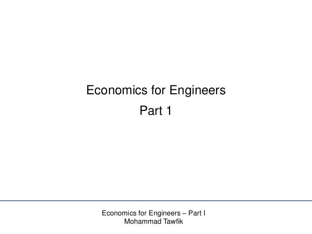 Economics for Engineers Part 1  Economics for Engineers – Part I Mohammad Tawfik