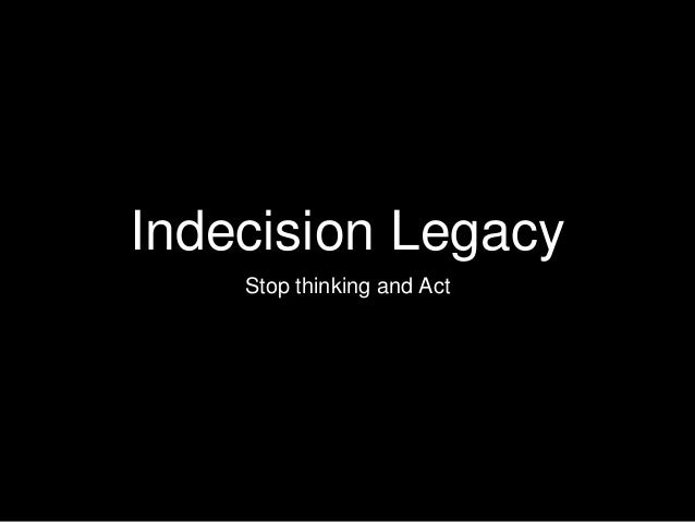 Indecision Legacy Stop thinking and Act