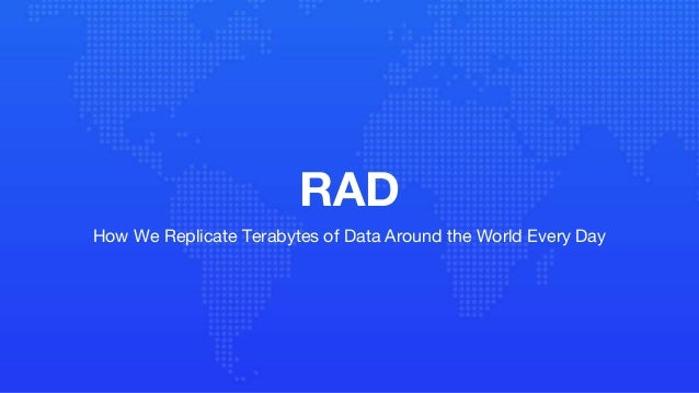 RAD How We Replicate Terabytes of Data Around the World Every Day