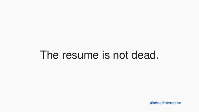 indeedinteractive the resume is not dead resume indeed