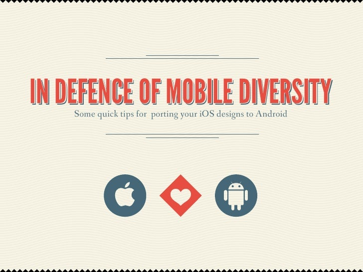 IN DEFENCE OF MOBILE DIVERSITY    Some quick tips for porting your iOS designs to Android