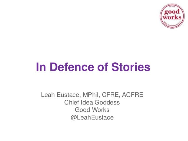 In Defence of Stories Leah Eustace, MPhil, CFRE, ACFRE Chief Idea Goddess Good Works @LeahEustace