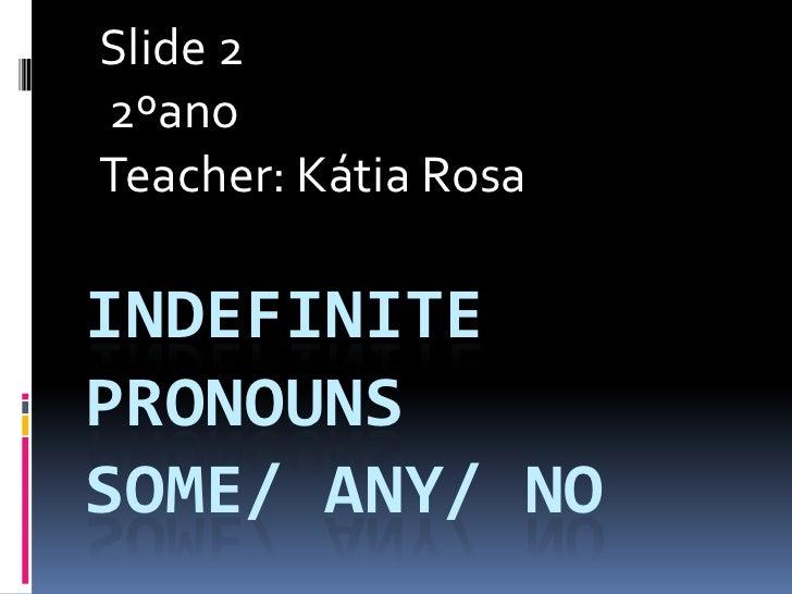 Slide 2<br />2ºano<br />Teacher: Kátia Rosa <br />IndefinitePronounsSome/ Any/ No<br />