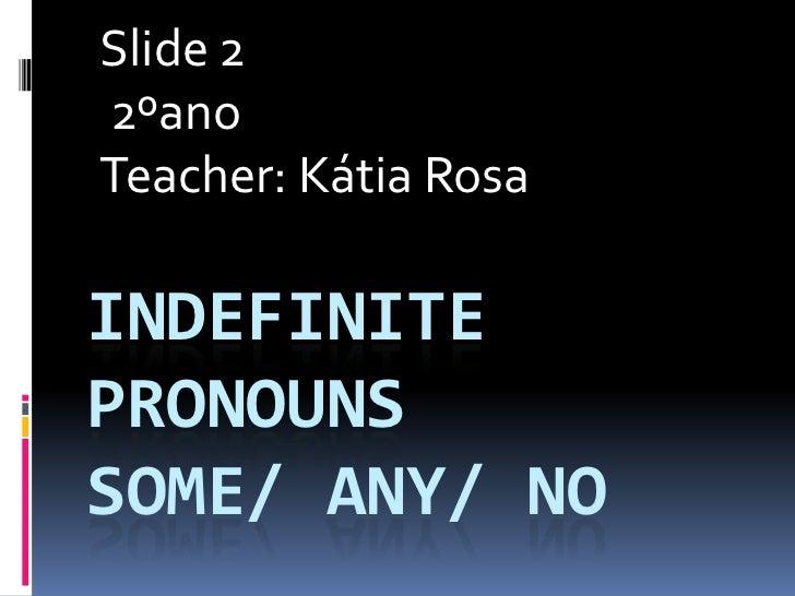 Slide 22ºanoTeacher: Kátia RosaINDEFINITEPRONOUNSSOME/ ANY/ NO