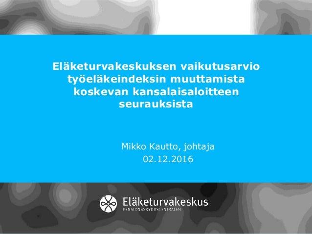 Eläketurvakeskuksen vaikutusarvio työeläkeindeksin muuttamista koskevan kansalaisaloitteen seurauksista Mikko Kautto, joht...