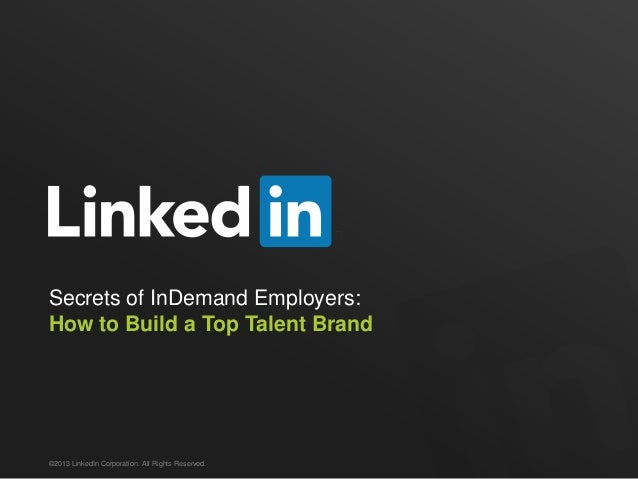 Secrets of InDemand Employers: How to Build a Top Talent Brand  ©2013 LinkedIn Corporation. All Rights Reserved.