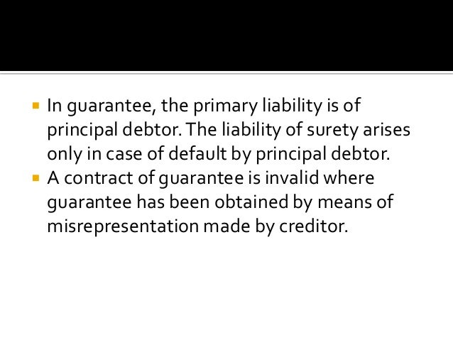 INDEMNITY  GUARANTEE  The liability of indemnifier arises only There is a existing legal debt, the on the happening of con...