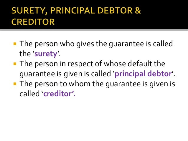     In guarantee, the primary liability is of principal debtor. The liability of surety arises only in case of default b...