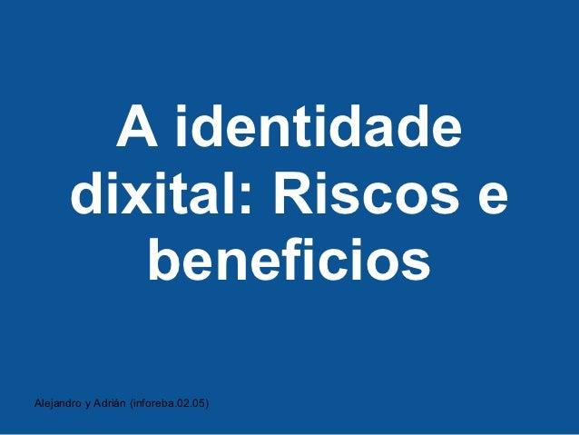 A identidade      dixital: Riscos e         beneficiosAlejandro y Adrián (inforeba.02.05)