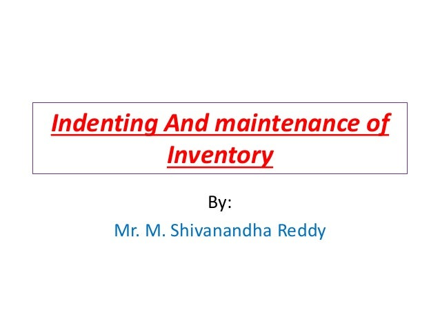 Indenting And maintenance of Inventory By: Mr. M. Shivanandha Reddy