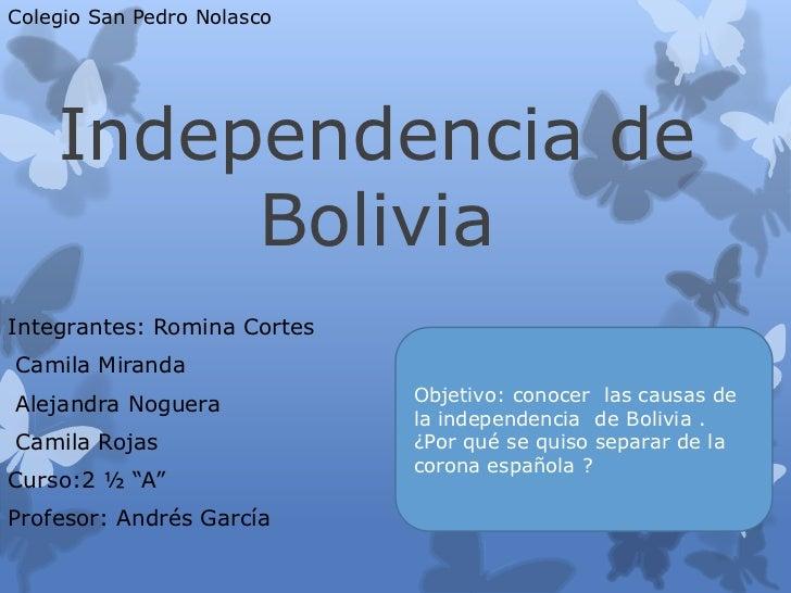 Colegio San Pedro Nolasco    Independencia de         BoliviaIntegrantes: Romina CortesCamila MirandaAlejandra Noguera    ...