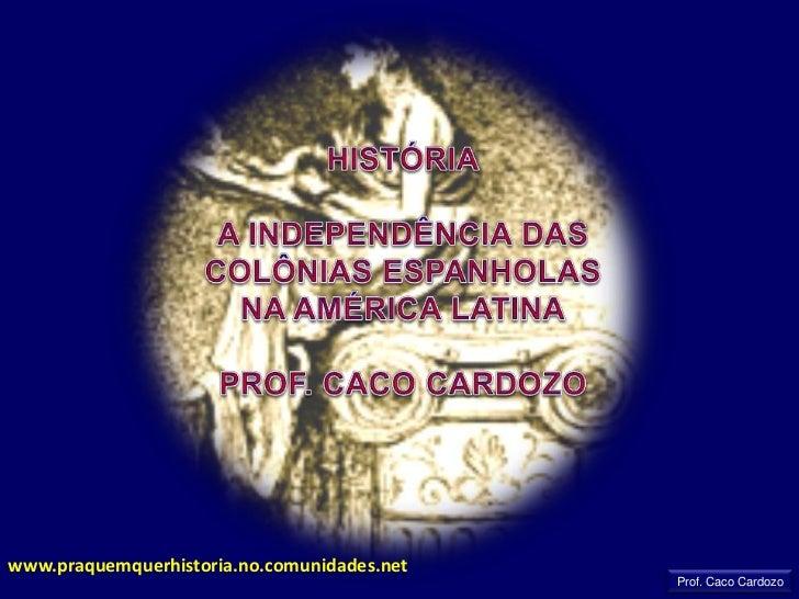 HISTÓRIA<br />A INDEPENDÊNCIA DAS COLÔNIAS ESPANHOLAS NA AMÉRICA LATINA<br />PROF. CACO CARDOZO<br />www.praquemquerhistor...