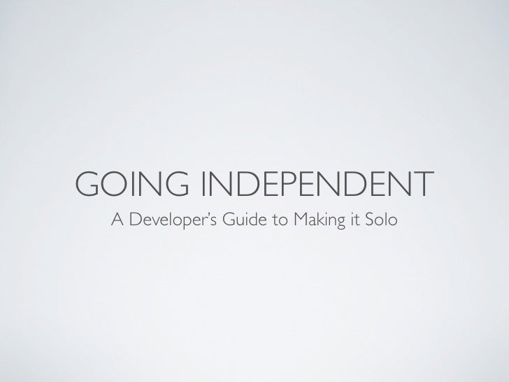 GOING INDEPENDENT  A Developer's Guide to Making it Solo