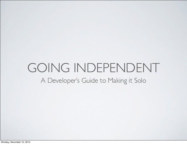 GOING INDEPENDENT                            A Developer's Guide to Making it SoloMonday, November 12, 2012