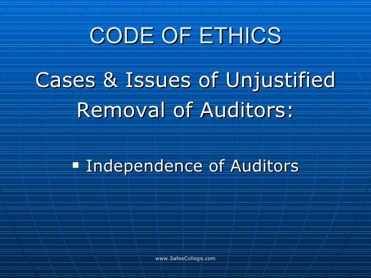 CODE OF ETHICS <ul><li>Cases & Issues of Unjustified </li></ul><ul><li>Removal of Auditors: </li></ul><ul><li>Independence...
