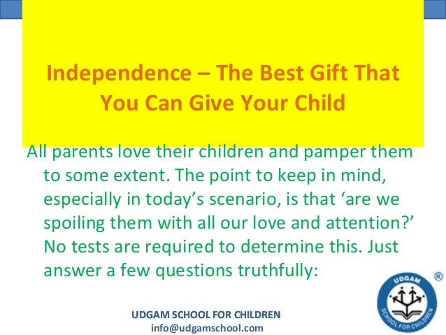 UDGAM SCHOOL FOR CHILDREN info@udgamschool.com UDGAM SCHOOL FOR CHILDREN Independence – The Best Gift That You Can Give Yo...
